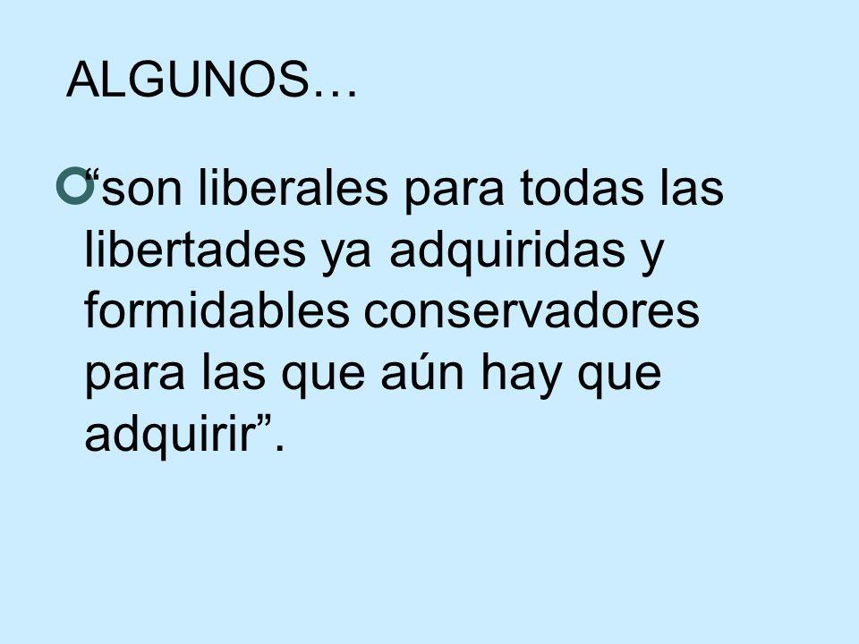 ALGUNOS… son liberales para todas las libertades ya adquiridas y formidables conservadores para las que aún hay que adquirir.