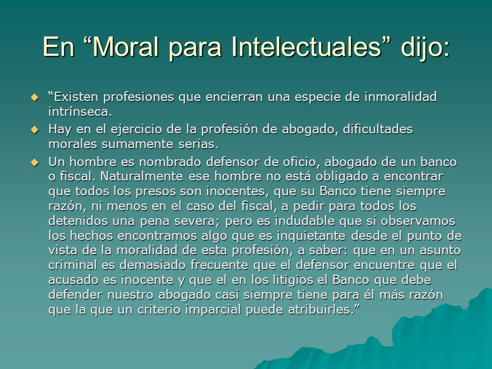 En Moral para Intelectuales dijo: Existen profesiones que encierran una especie de inmoralidad intrínseca. Existen profesiones que encierran una espec