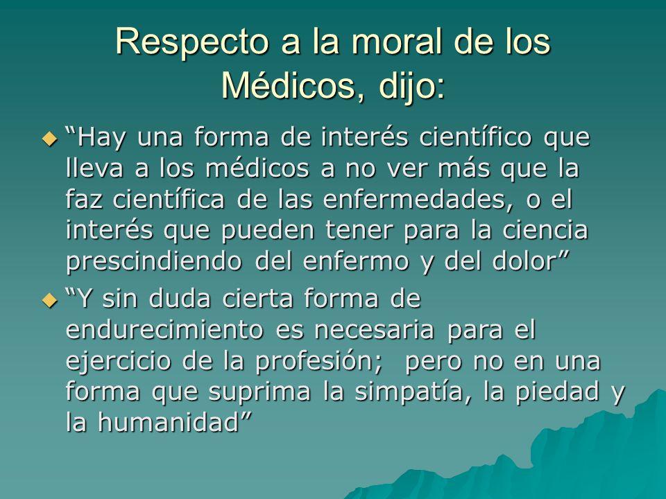Respecto a la moral de los Médicos, dijo: Hay una forma de interés científico que lleva a los médicos a no ver más que la faz científica de las enferm