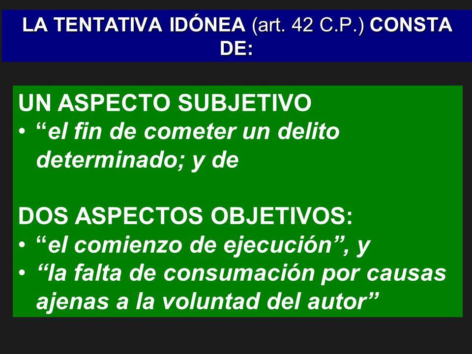 LA TENTATIVA IDÓNEA (art. 42 C.P.) CONSTA DE: UN ASPECTO SUBJETIVO el fin de cometer un delito determinado; y de DOS ASPECTOS OBJETIVOS: el comienzo d