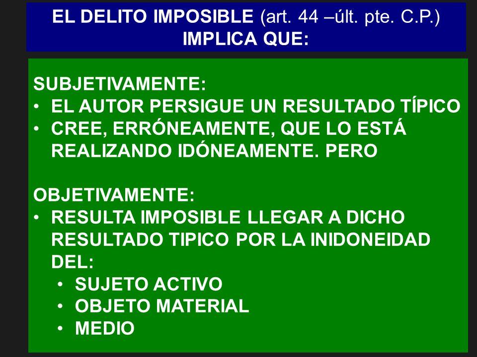 EL DELITO IMPOSIBLE (art. 44 –últ. pte. C.P.) IMPLICA QUE: SUBJETIVAMENTE: EL AUTOR PERSIGUE UN RESULTADO TÍPICO CREE, ERRÓNEAMENTE, QUE LO ESTÁ REALI
