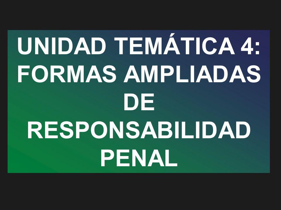 UNIDAD TEMÁTICA 4: FORMAS AMPLIADAS DE RESPONSABILIDAD PENAL