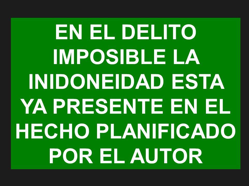 EN EL DELITO IMPOSIBLE LA INIDONEIDAD ESTA YA PRESENTE EN EL HECHO PLANIFICADO POR EL AUTOR
