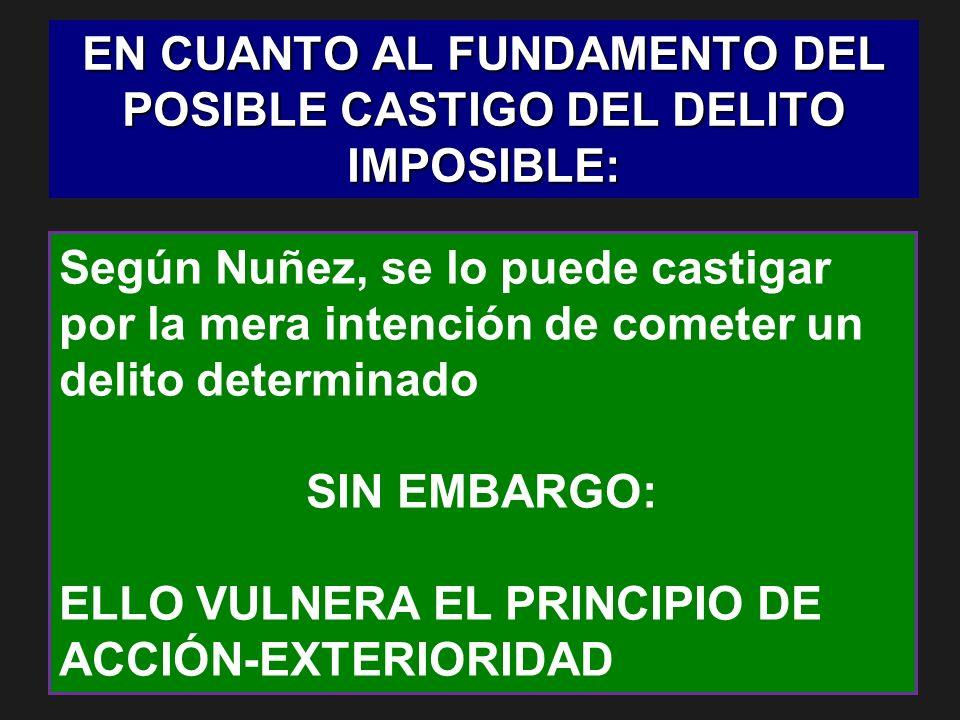EN CUANTO AL FUNDAMENTO DEL POSIBLE CASTIGO DEL DELITO IMPOSIBLE: Según Nuñez, se lo puede castigar por la mera intención de cometer un delito determi