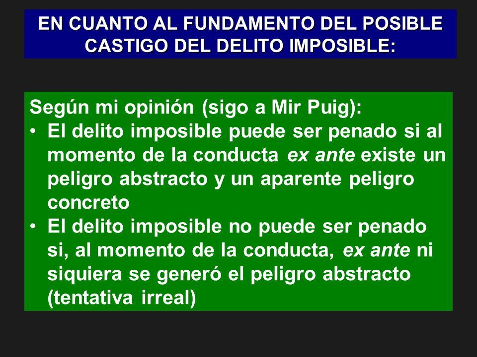 EN CUANTO AL FUNDAMENTO DEL POSIBLE CASTIGO DEL DELITO IMPOSIBLE: Según mi opinión (sigo a Mir Puig): El delito imposible puede ser penado si al momen