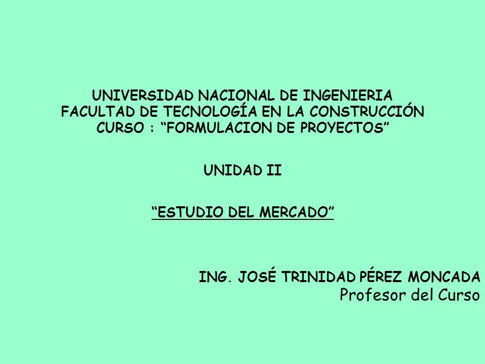UNIVERSIDAD NACIONAL DE INGENIERIA FACULTAD DE TECNOLOGÍA EN LA CONSTRUCCIÓN CURSO : FORMULACION DE PROYECTOS UNIDAD II ESTUDIO DEL MERCADO ING. JOSÉ