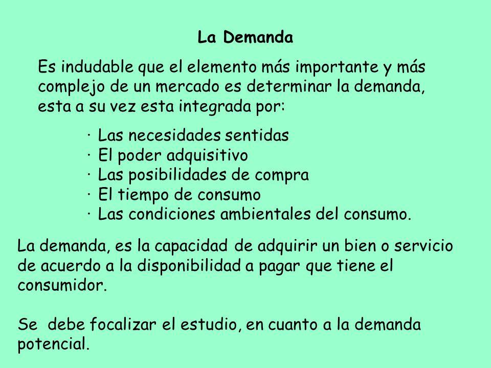 La Demanda Es indudable que el elemento más importante y más complejo de un mercado es determinar la demanda, esta a su vez esta integrada por: · Las