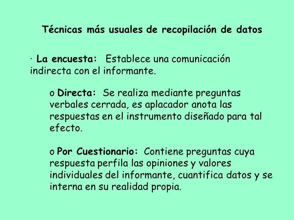 · La encuesta: Establece una comunicación indirecta con el informante. o Directa: Se realiza mediante preguntas verbales cerrada, es aplacador anota l