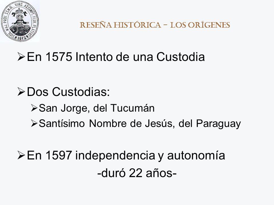 Reseña histórica - los Orígenes En 1575 Intento de una Custodia Dos Custodias: San Jorge, del Tucumán Santísimo Nombre de Jesús, del Paraguay En 1597