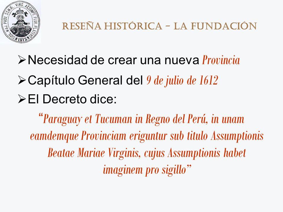 Reseña histórica - La Fundación Necesidad de crear una nueva Provincia Capítulo General del 9 de julio de 1612 El Decreto dice: Paraguay et Tucuman in