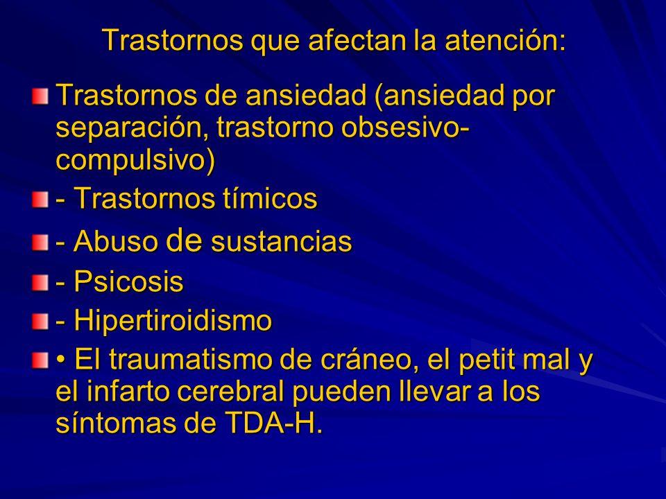 Trastornos que afectan la atención: Trastornos de ansiedad (ansiedad por separación, trastorno obsesivo- compulsivo) - Trastornos tímicos - Abuso de sustancias - Psicosis - Hipertiroidismo El traumatismo de cráneo, el petit mal y el infarto cerebral pueden llevar a los síntomas de TDA-H.