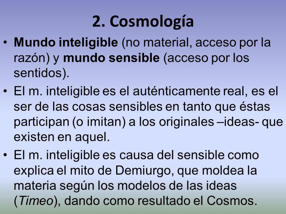 2. Cosmología Mundo inteligible (no material, acceso por la razón) y mundo sensible (acceso por los sentidos). El m. inteligible es el auténticamente