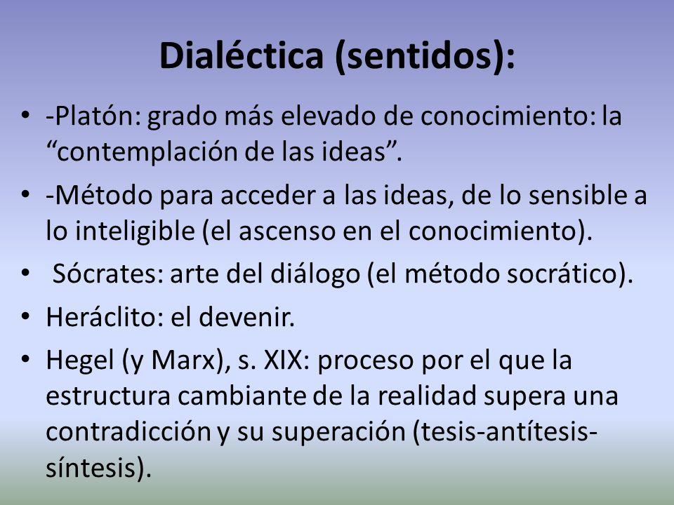 Dialéctica (sentidos): -Platón: grado más elevado de conocimiento: la contemplación de las ideas. -Método para acceder a las ideas, de lo sensible a l