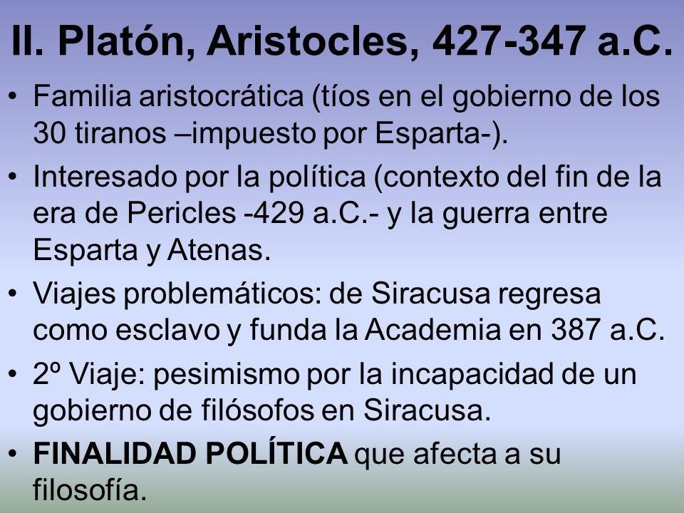 II. Platón, Aristocles, 427-347 a.C. Familia aristocrática (tíos en el gobierno de los 30 tiranos –impuesto por Esparta-). Interesado por la política