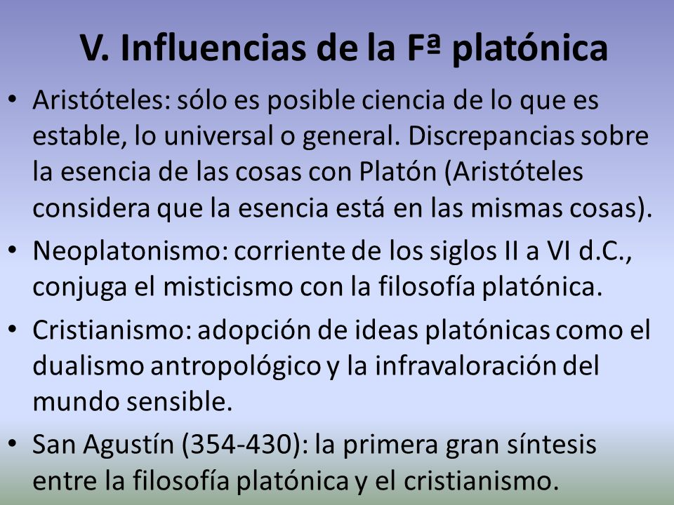 V. Influencias de la Fª platónica Aristóteles: sólo es posible ciencia de lo que es estable, lo universal o general. Discrepancias sobre la esencia de