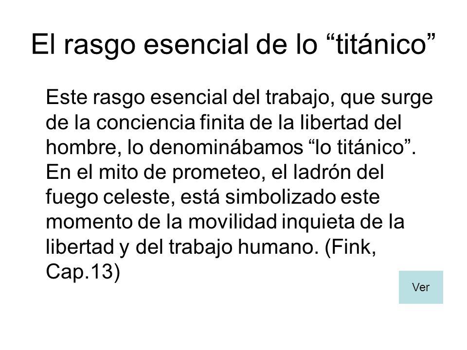 El rasgo esencial de lo titánico Este rasgo esencial del trabajo, que surge de la conciencia finita de la libertad del hombre, lo denominábamos lo titánico.
