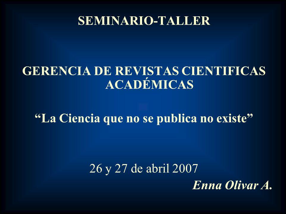SEMINARIO-TALLER GERENCIA DE REVISTAS CIENTIFICAS ACADÉMICAS La Ciencia que no se publica no existe 26 y 27 de abril 2007 Enna Olivar A.