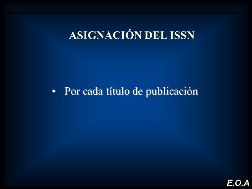 ASIGNACIÓN DEL ISSN Por cada título de publicaciónPor cada título de publicación E.O.A