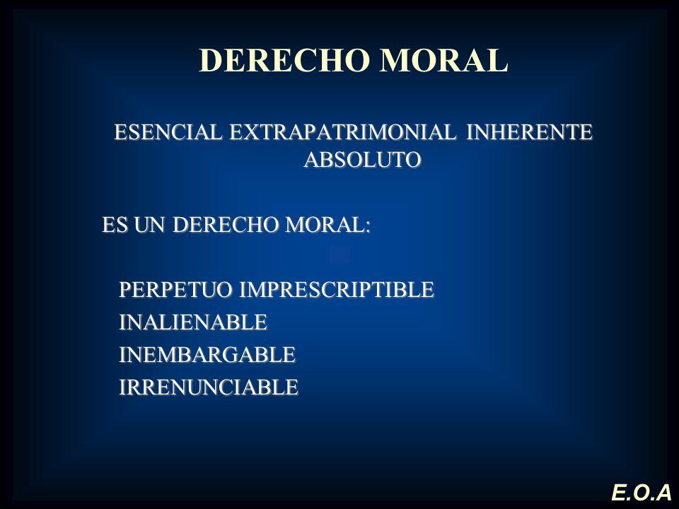 DERECHO MORAL ESENCIAL EXTRAPATRIMONIAL INHERENTE ABSOLUTO ES UN DERECHO MORAL: PERPETUO IMPRESCRIPTIBLE INALIENABLE INEMBARGABLE INEMBARGABLEIRRENUNC