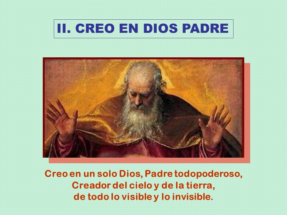 Creo en un solo Dios, Padre todopoderoso, Creador del cielo y de la tierra, de todo lo visible y lo invisible. II. CREO EN DIOS PADRE