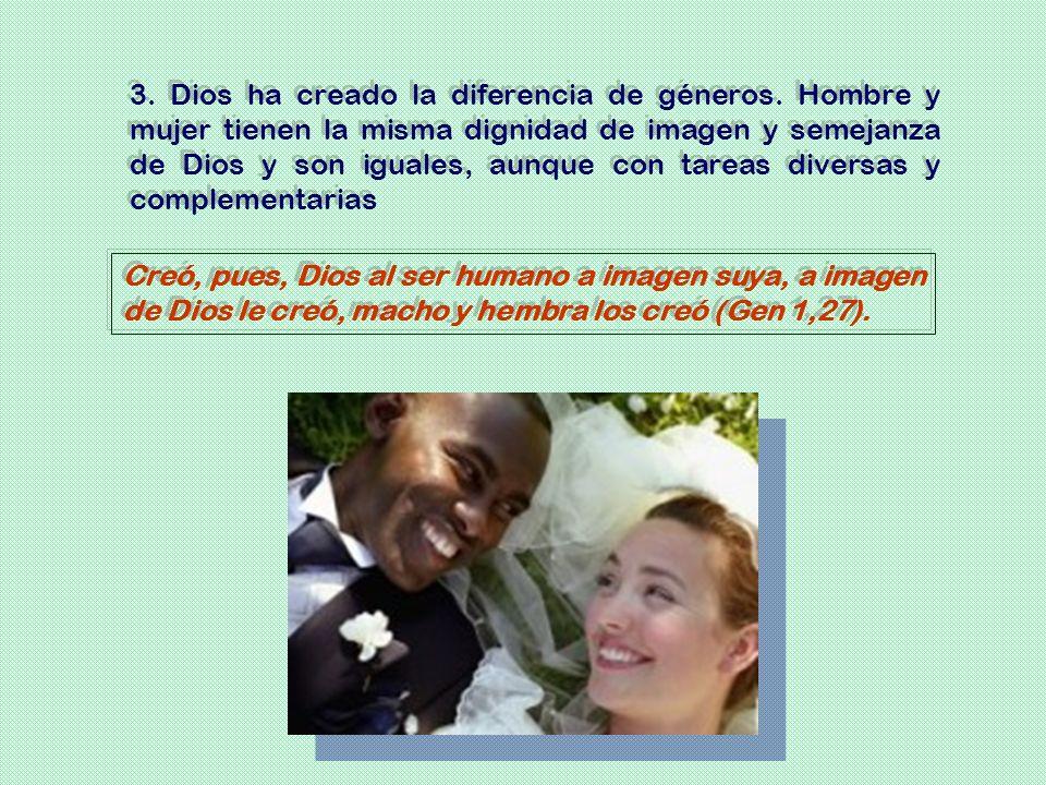 3. Dios ha creado la diferencia de géneros. Hombre y mujer tienen la misma dignidad de imagen y semejanza de Dios y son iguales, aunque con tareas div