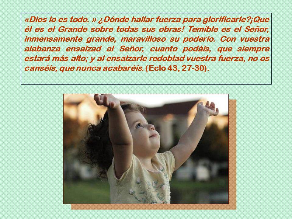 «Dios lo es todo. » ¿Dónde hallar fuerza para glorificarle?¡Que él es el Grande sobre todas sus obras! Temible es el Señor, inmensamente grande, marav
