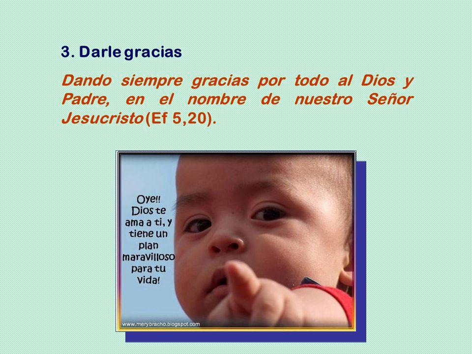 3. Darle gracias Dando siempre gracias por todo al Dios y Padre, en el nombre de nuestro Señor Jesucristo (Ef 5,20).