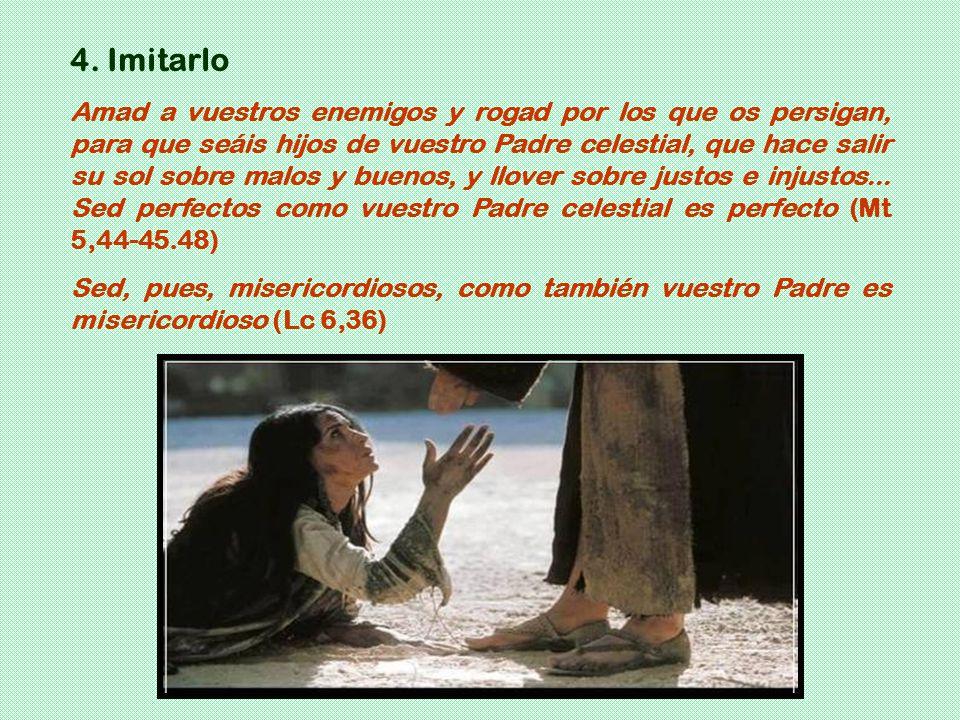 4. Imitarlo Amad a vuestros enemigos y rogad por los que os persigan, para que seáis hijos de vuestro Padre celestial, que hace salir su sol sobre mal