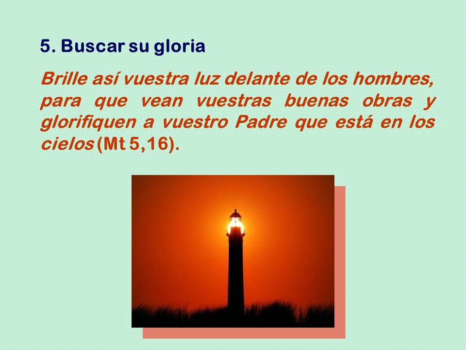 5. Buscar su gloria Brille así vuestra luz delante de los hombres, para que vean vuestras buenas obras y glorifiquen a vuestro Padre que está en los c