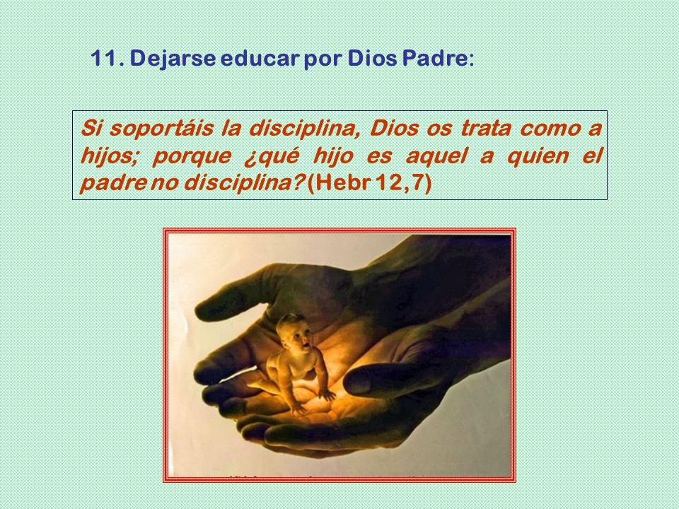 Si soportáis la disciplina, Dios os trata como a hijos; porque ¿qué hijo es aquel a quien el padre no disciplina? (Hebr 12,7) 11. Dejarse educar por D