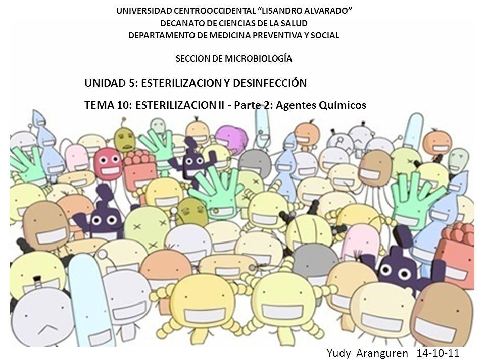 UNIVERSIDAD CENTROOCCIDENTAL LISANDRO ALVARADO DECANATO DE CIENCIAS DE LA SALUD DEPARTAMENTO DE MEDICINA PREVENTIVA Y SOCIAL SECCION DE MICROBIOLOGÍA UNIDAD 5: ESTERILIZACION Y DESINFECCIÓN TEMA 10: ESTERILIZACION II - Parte 2: Agentes Químicos Yudy Aranguren 14-10-11
