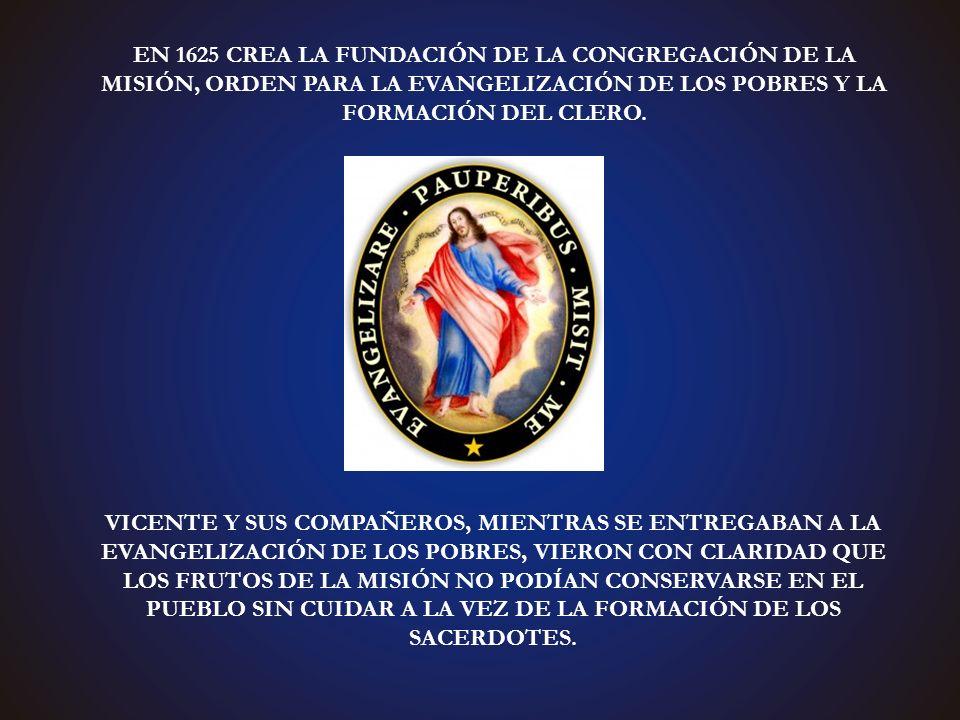 EN 1625 CREA LA FUNDACIÓN DE LA CONGREGACIÓN DE LA MISIÓN, ORDEN PARA LA EVANGELIZACIÓN DE LOS POBRES Y LA FORMACIÓN DEL CLERO.