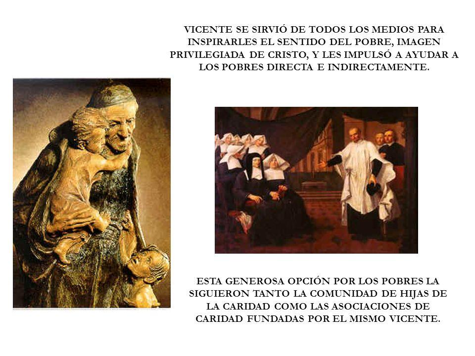 VICENTE SE SIRVIÓ DE TODOS LOS MEDIOS PARA INSPIRARLES EL SENTIDO DEL POBRE, IMAGEN PRIVILEGIADA DE CRISTO, Y LES IMPULSÓ A AYUDAR A LOS POBRES DIRECTA E INDIRECTAMENTE.