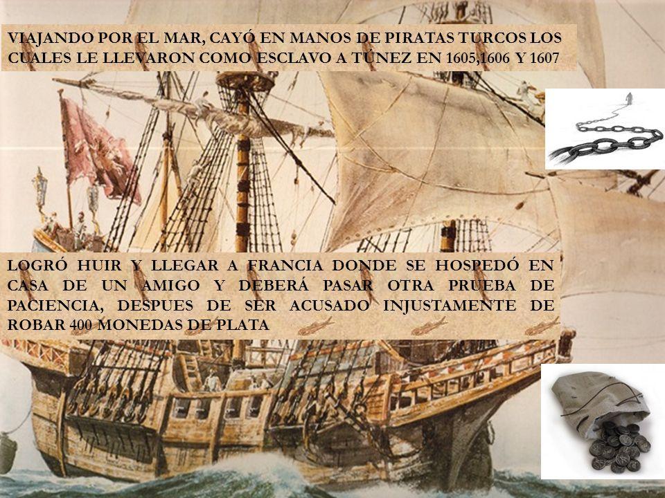 VIAJANDO POR EL MAR, CAYÓ EN MANOS DE PIRATAS TURCOS LOS CUALES LE LLEVARON COMO ESCLAVO A TÚNEZ EN 1605,1606 Y 1607 LOGRÓ HUIR Y LLEGAR A FRANCIA DONDE SE HOSPEDÓ EN CASA DE UN AMIGO Y DEBERÁ PASAR OTRA PRUEBA DE PACIENCIA, DESPUES DE SER ACUSADO INJUSTAMENTE DE ROBAR 400 MONEDAS DE PLATA
