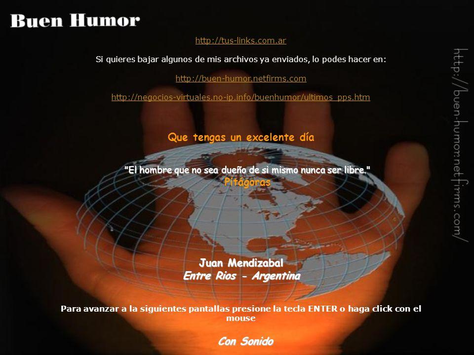 http://tus-links.com.ar Si quieres bajar algunos de mis archivos ya enviados, lo podes hacer en: http://buen-humor.netfirms.com http://negocios-virtuales.no-ip.info/buenhumor/ultimos_pps.htm Que tengas un excelente día Juan Mendizabal Entre Rios - Argentina Para avanzar a la siguientes pantallas presione la tecla ENTER o haga click con el mouse El hombre que no sea dueño de si mismo nunca ser libre. Pitágoras Con Sonido