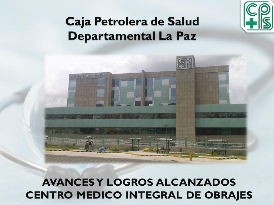 Caja Petrolera de Salud Departamental La Paz AVANCES Y LOGROS ALCANZADOS CENTRO MEDICO INTEGRAL DE OBRAJES