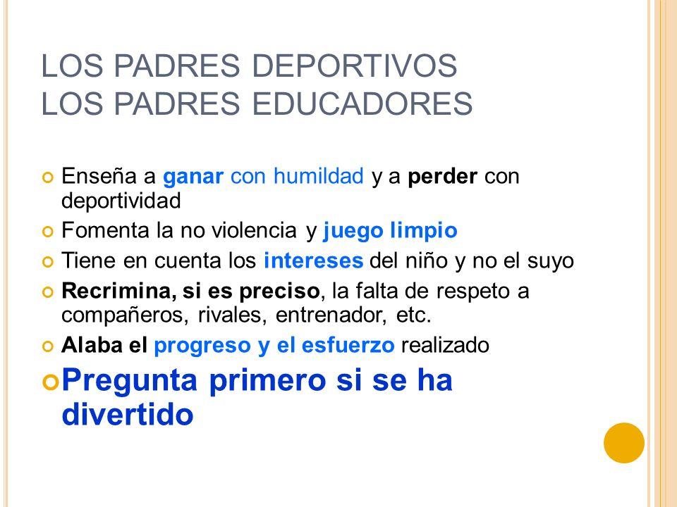 LOS PADRES DEPORTIVOS LOS PADRES EDUCADORES Enseña a ganar con humildad y a perder con deportividad Fomenta la no violencia y juego limpio Tiene en cu