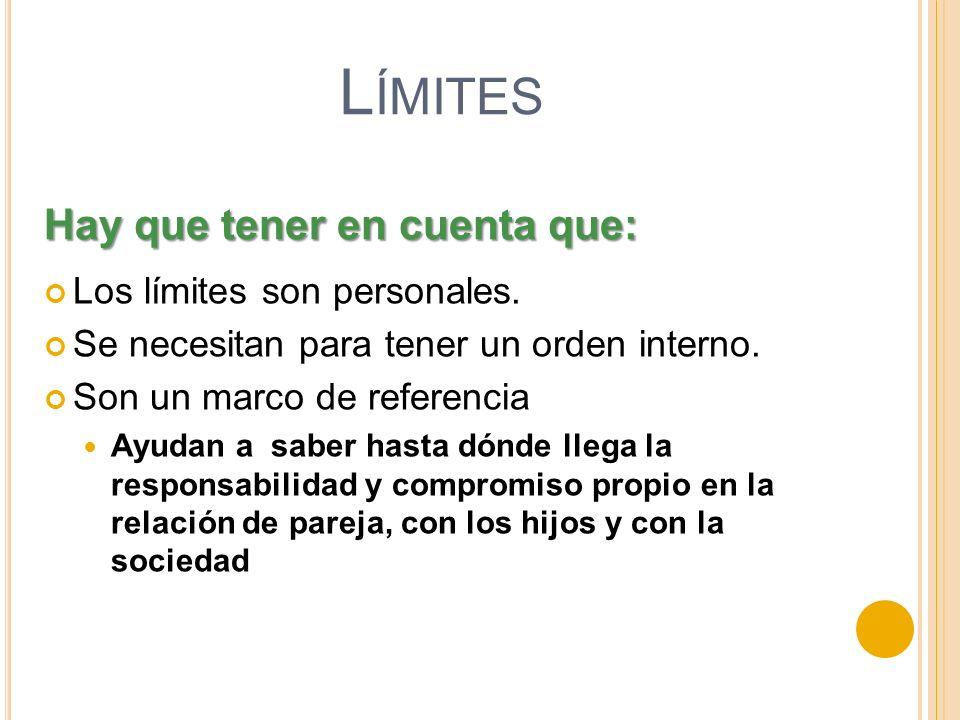 L ÍMITES Los límites son personales. Se necesitan para tener un orden interno. Son un marco de referencia Ayudan a saber hasta dónde llega la responsa