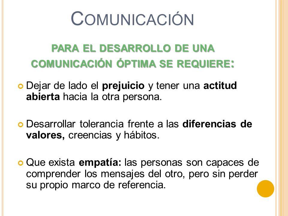 PARA EL DESARROLLO DE UNA COMUNICACIÓN ÓPTIMA SE REQUIERE : Dejar de lado el prejuicio y tener una actitud abierta hacia la otra persona. Desarrollar