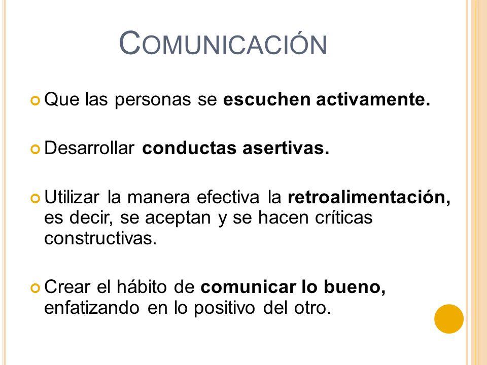 Que las personas se escuchen activamente. Desarrollar conductas asertivas. Utilizar la manera efectiva la retroalimentación, es decir, se aceptan y se