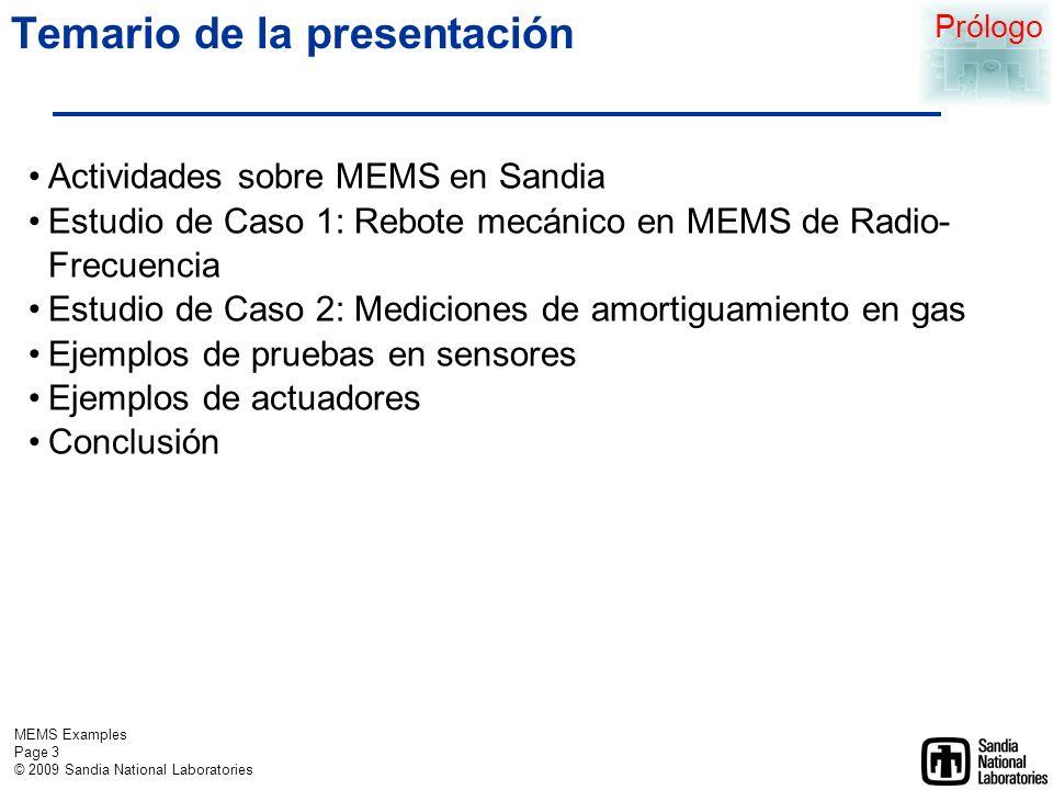 MEMS Examples Page 3 © 2009 Sandia National Laboratories Temario de la presentación Actividades sobre MEMS en Sandia Estudio de Caso 1: Rebote mecánico en MEMS de Radio- Frecuencia Estudio de Caso 2: Mediciones de amortiguamiento en gas Ejemplos de pruebas en sensores Ejemplos de actuadores Conclusión Prólogo