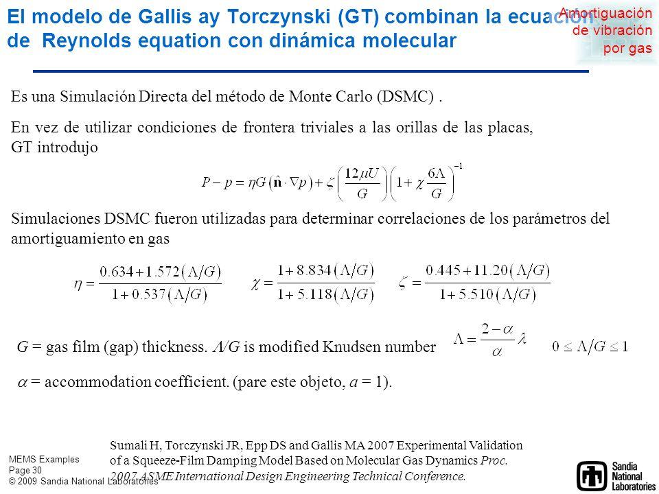 MEMS Examples Page 29 © 2009 Sandia National Laboratories h= gap size, m p= pressure at (x,y), Pa t= time, s = viscosity, Pa s = density, kg/m 3 Considerando la refracción y la inercia del gas fluyendo dentro y fuera del espacio, Veijola (2004) modificó la ecuación de Reynolds en Knudsen number K s = 1.016 /h Veijola, T., 2004, Compact models for squeezed-film dampers with inertial and rarefied gas effects, Journal of Micromechanics and Microengineering, 14, p 1109-1118.