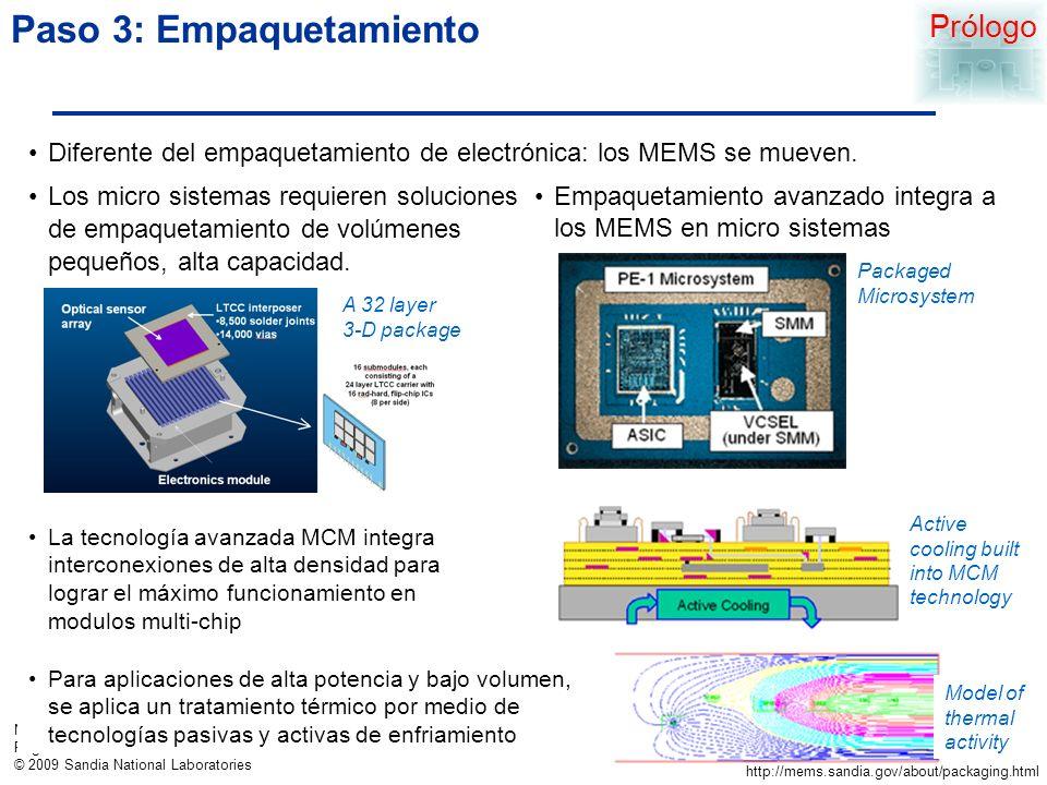 MEMS Examples Page 7 © 2009 Sandia National Laboratories Paso 3: Empaquetamiento Los micro sistemas requieren soluciones de empaquetamiento de volúmenes pequeños, alta capacidad.