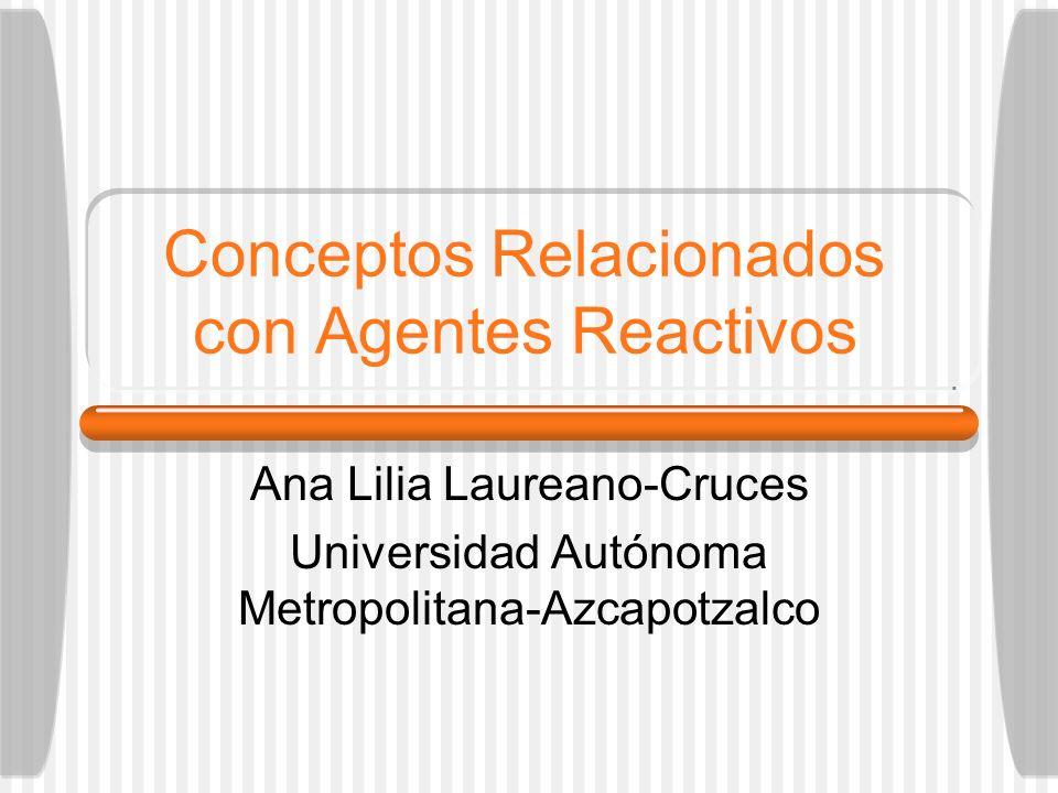 Conceptos Relacionados con Agentes Reactivos Ana Lilia Laureano-Cruces Universidad Autónoma Metropolitana-Azcapotzalco