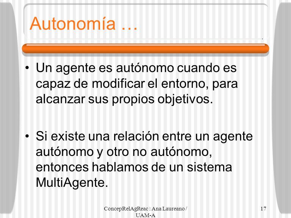 ConcepRelAgReac : Ana Laureano / UAM-A 17 Autonomía … Un agente es autónomo cuando es capaz de modificar el entorno, para alcanzar sus propios objetiv