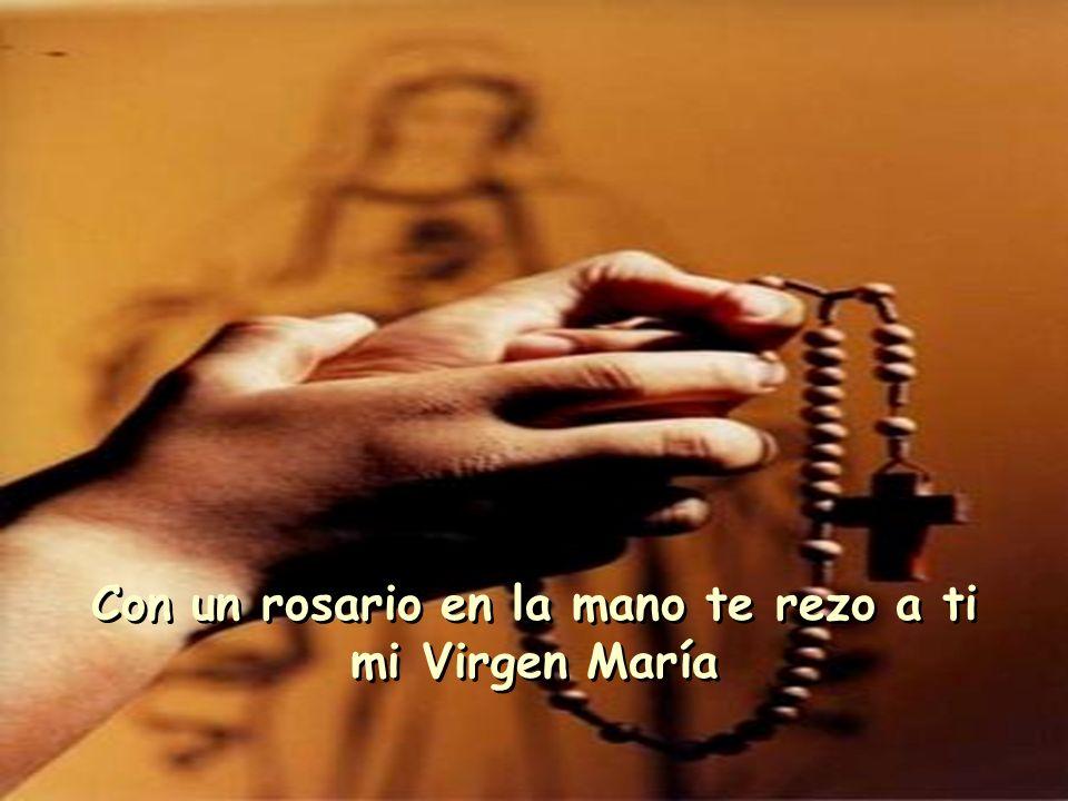 Con un rosario en la mano te rezo a ti mi Virgen María Con un rosario en la mano te rezo a ti mi Virgen María