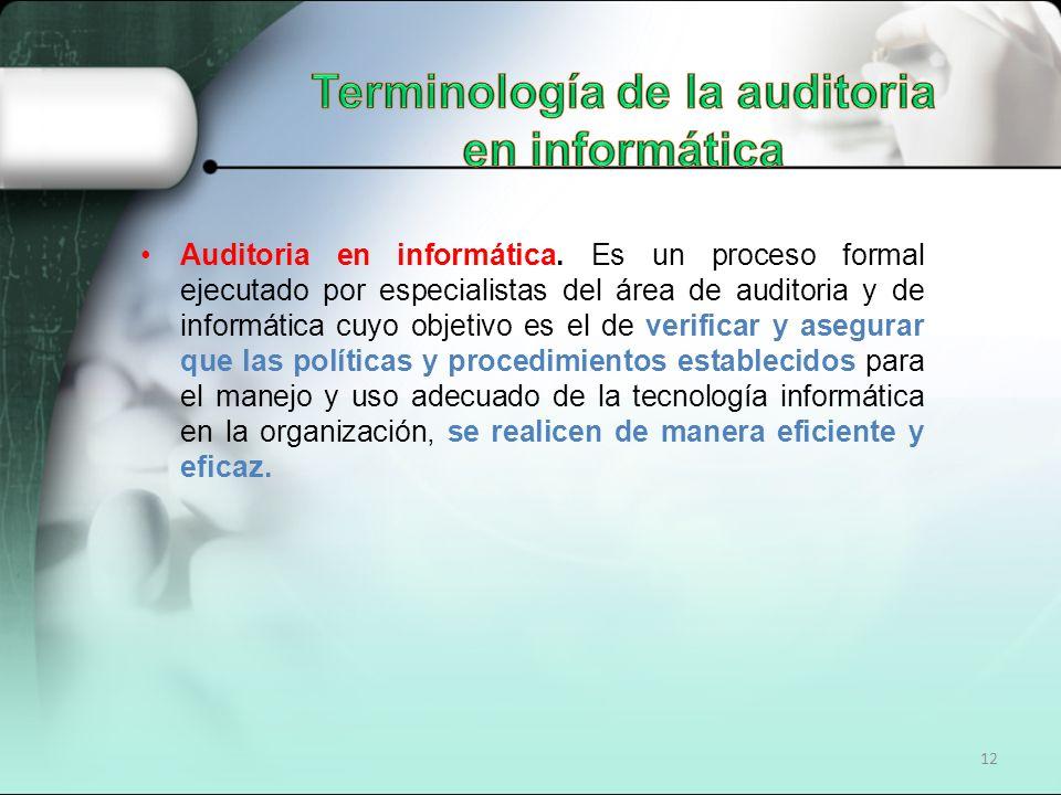 12 Auditoria en informática. Es un proceso formal ejecutado por especialistas del área de auditoria y de informática cuyo objetivo es el de verificar