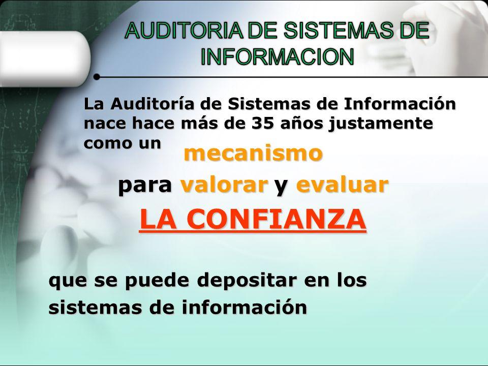 La Auditoría de Sistemas de Información nace hace más de 35 años justamente como un mecanismo para valorar y evaluar LA CONFIANZA que se puede deposit