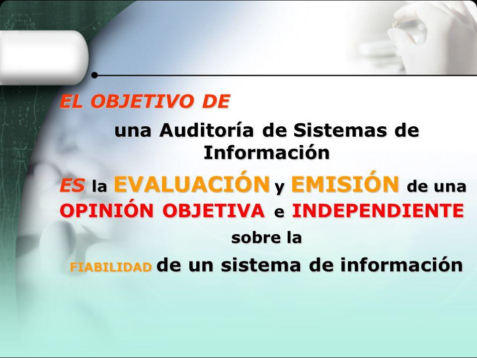 EL OBJETIVO DE una Auditoría de Sistemas de Información ES la EVALUACIÓN y EMISIÓN de una OPINIÓN OBJETIVA e INDEPENDIENTE sobre la FIABILIDAD de un s