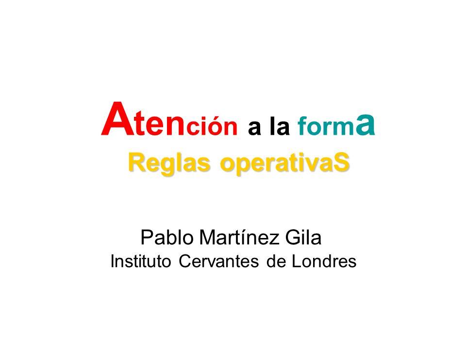 Reglas operativaS A ten ción a la form a Reglas operativaS Pablo Martínez Gila Instituto Cervantes de Londres